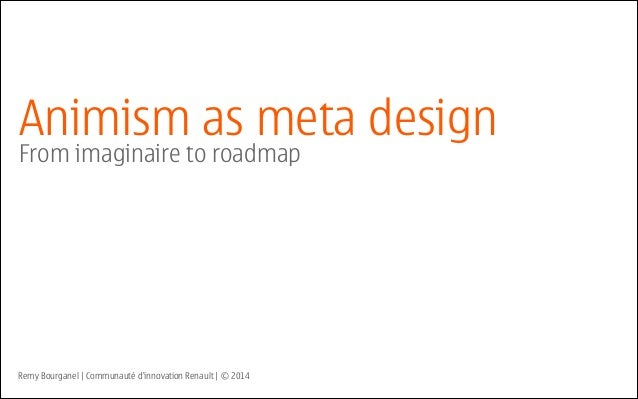 Animism as meta design From imaginaire to roadmap Remy Bourganel | Communauté d'innovation Renault | © 2014
