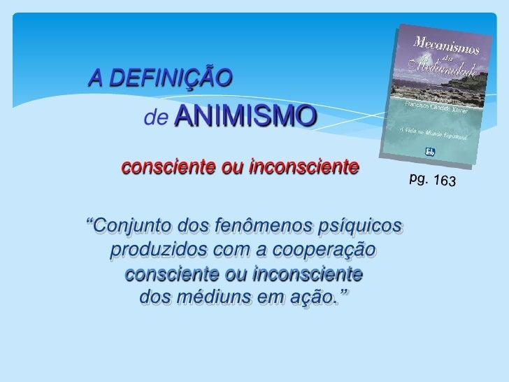 A DEFINIÇÃO<br />de ANIMISMO<br />consciente ou inconsciente<br />pg. 163 <br />   ''Conjunto dos fenômenos psíquicos     ...