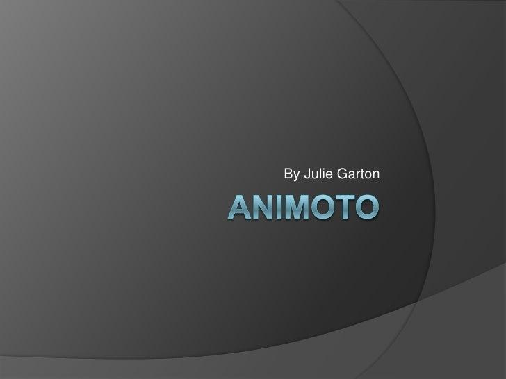 ANIMOTO<br />By Julie Garton<br />