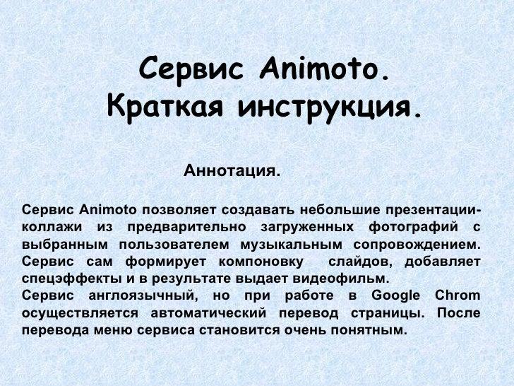 Сервис  Animoto. Краткая инструкция.   Аннотация. Сервис  Animoto  позволяет создавать небольшие презентации-коллажи из пр...