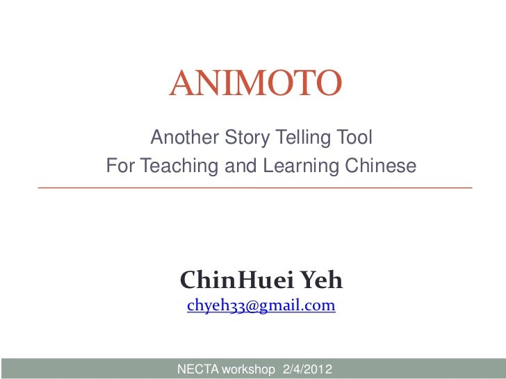 ANIMOTO     Another Story Telling ToolFor Teaching and Learning Chinese       ChinHuei Yeh        chyeh33@gmail.com       ...