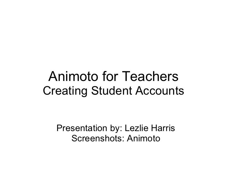 Animoto for TeachersCreating Student Accounts  Presentation by: Lezlie Harris     Screenshots: Animoto