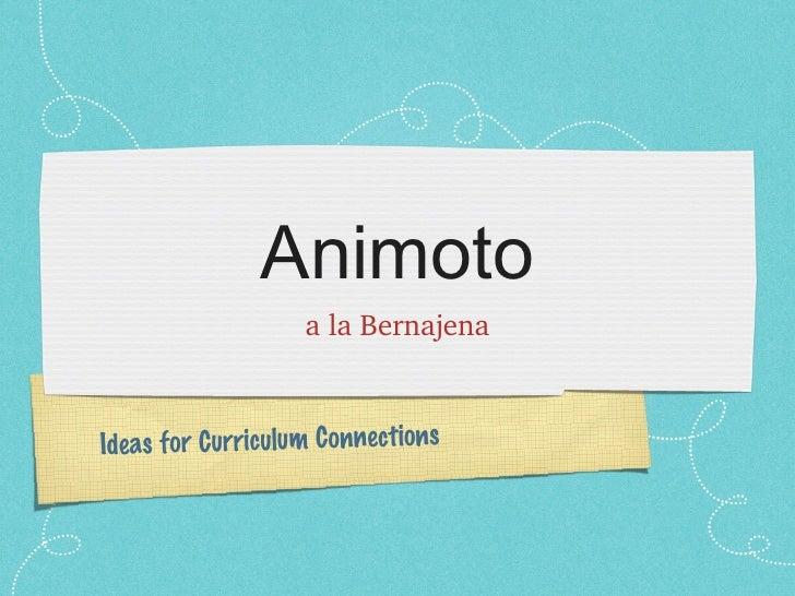 Animoto <ul><li>a la Bernajena </li></ul>Ideas for Curriculum Connections