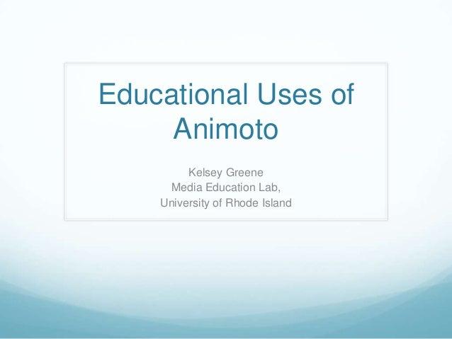 Educational Uses of Animoto Kelsey Greene Media Education Lab, University of Rhode Island