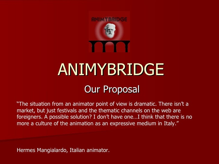 "ANIMYBRIDGE Our Proposal "" The situation from an animator point of view is dramatic. There isn't a market, but just festiv..."