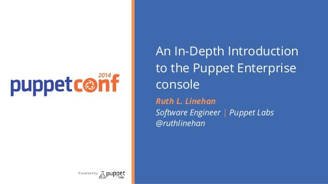 2014  Presented by  An In-Depth Introduction  to the Puppet Enterprise  console  Ruth L. Linehan  Software Engineer   Pupp...