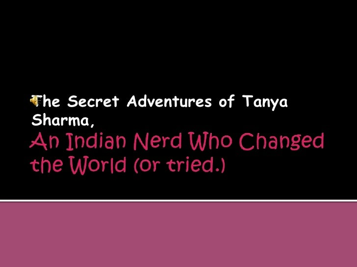 An Indian Nerd Who Changed the World (or tried.)<br />The Secret Adventures of Tanya Sharma,<br />