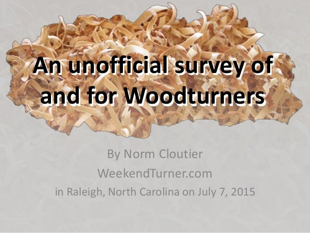 An unofficial survey of and for Woodturners By Norm Cloutier WeekendTurner.com in Raleigh, North Carolina on July 7, 2015 ...
