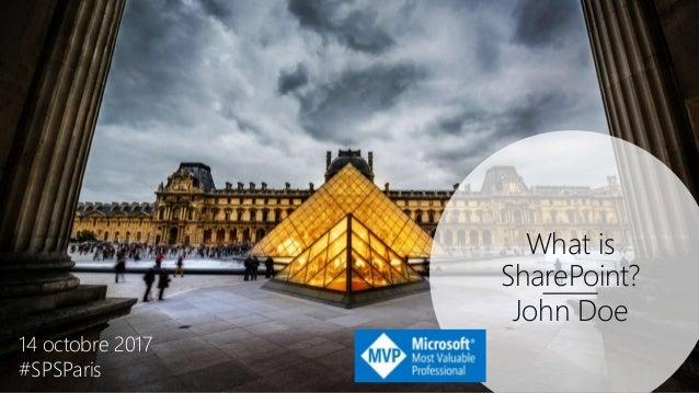 What is SharePoint? John Doe 14 octobre 2017 #SPSParis