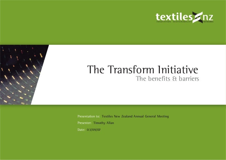 The Transform Initiative                                       The benefits & barriers     Presentation to: Textiles New Z...