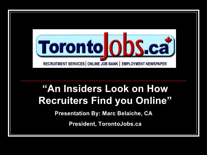 """"""" An Insiders Look on How Recruiters Find you Online"""" Presentation By: Marc Belaiche, CA  President, TorontoJobs.ca"""