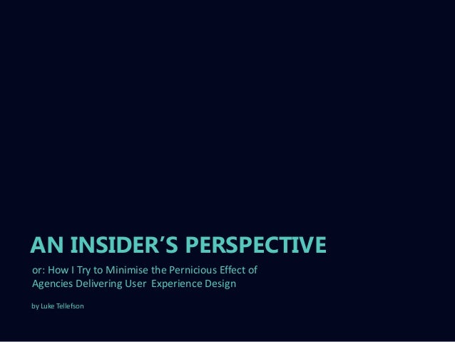 """AN INSIDER""""S PERSPECTIVEor: How I Try to Minimise the Pernicious Effect ofAgencies Delivering User Experience Designby Luk..."""