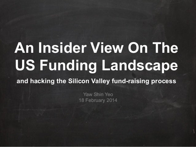 An Insider View On The US Funding Landscape and hacking the Silicon Valley fund-raising process Yaw Shin Yeo 18 February 2...