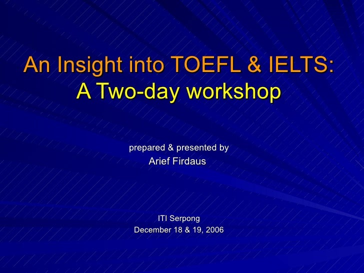 An Insight into TOEFL & IELTS: A Two-day workshop prepared & presented by Arief Firdaus  ITI Serpong December 18 & 19, 2006