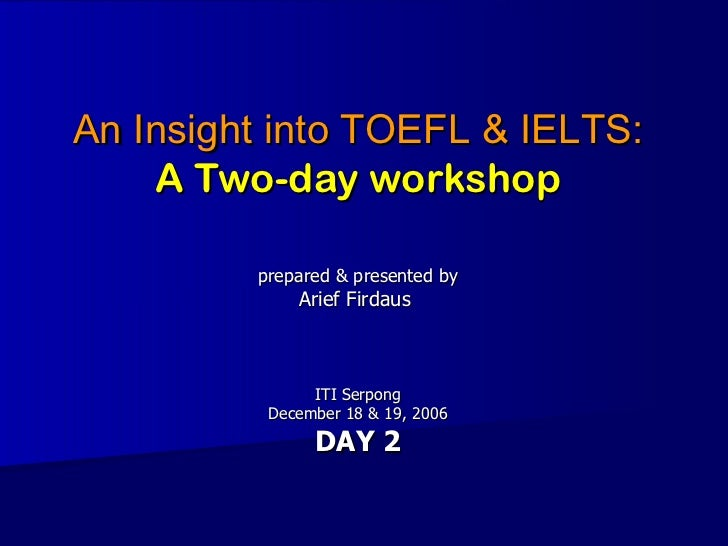 An Insight into TOEFL & IELTS: A Two-day workshop prepared & presented by Arief Firdaus  ITI Serpong December 18 & 19, 200...