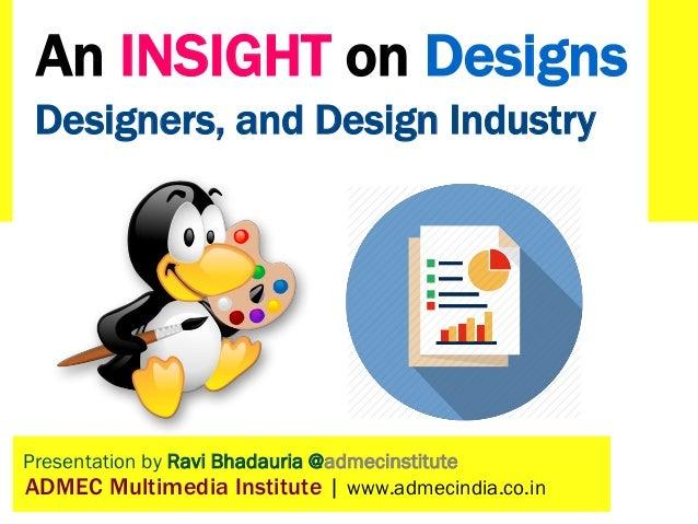 Presentation by Ravi Bhadauria @admecinstitute ADMEC Multimedia Institute | www.admecindia.co.in Designers, and Design Ind...