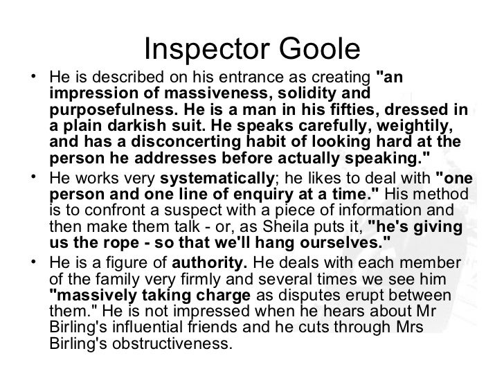 inspector goole In this essay i am going to analyse the role of the inspector i shall look at his importance as a 'conscience' figure, his effect on characters and as a dramatic tool.