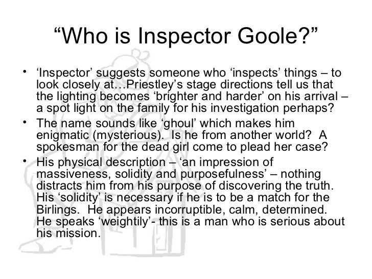 inspector goole essay In this essay i am going to analyse the role of the inspector i shall look at his importance as a 'conscience' figure, his effect on characters and as a dramatic tool.