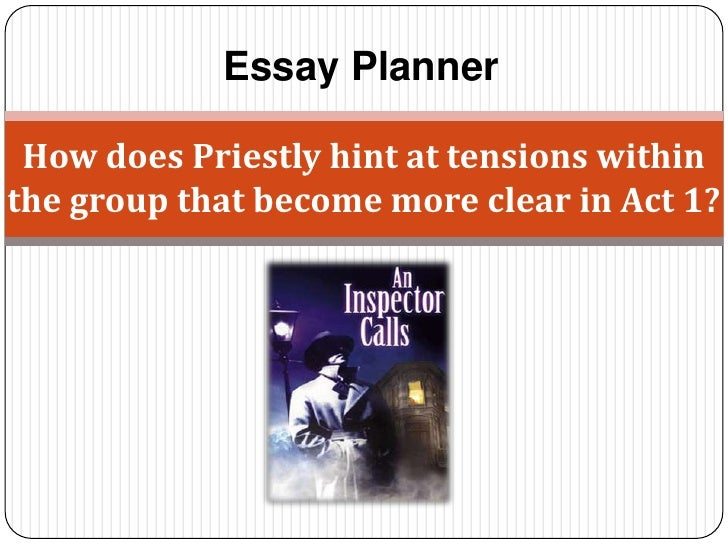 Essay Planner How does Priestly hint at tensions withinthe group that become more clear in Act 1?
