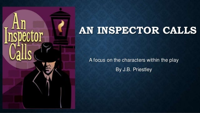 AN INSPECTOR CALLS A focus on the characters within the play By J.B. Priestley