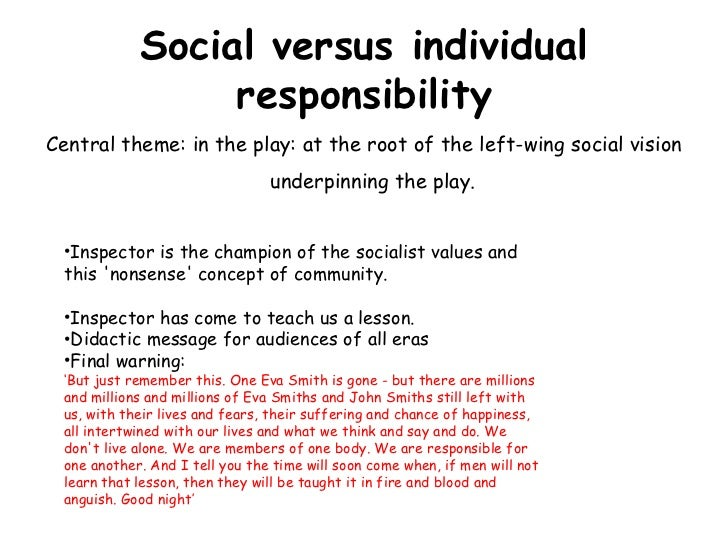 responsibility an inspector calls In an inspector calls, priestley explores social responsibility through: the treatment of eva smith how each character does or doesn't take responsibility for their behaviour.