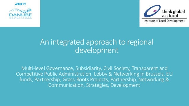 An integrated approach to regional development Multi-level Governance, Subsidiarity, Civil Society, Transparent and Compet...