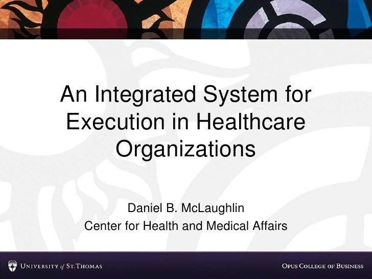 An Integrated System for Execution in Healthcare      Organizations            Daniel B. McLaughlin   Center for Health an...