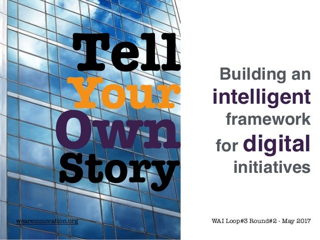 Tell Your Own Story Building an intelligent framework for digital initiatives weareinnovation.org WAI Loop#3 Round#2 - May...