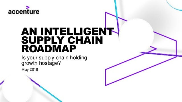 AN INTELLIGENT SUPPLY CHAIN ROADMAP Is your supply chain holding growth hostage? May 2018