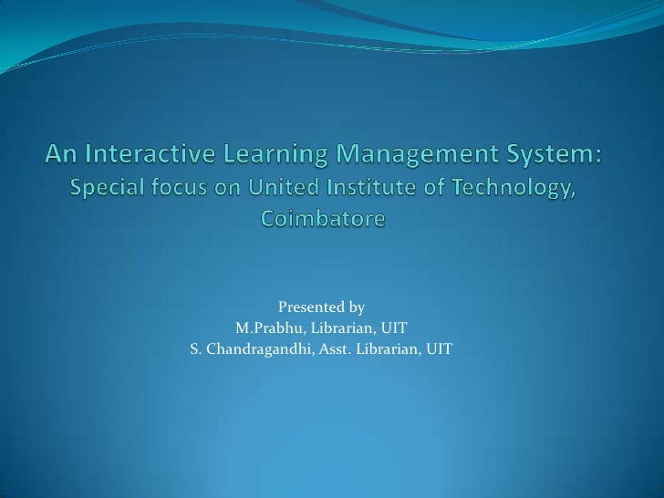 An Interactive Learning Management System: Special focus on United Institute of Technology, Coimbatore<br />Presented by<b...