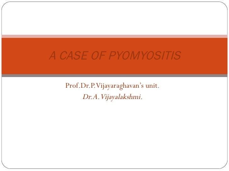 Prof.Dr.P.Vijayaraghavan's unit . Dr.A.Vijayalakshmi. A CASE OF PYOMYOSITIS
