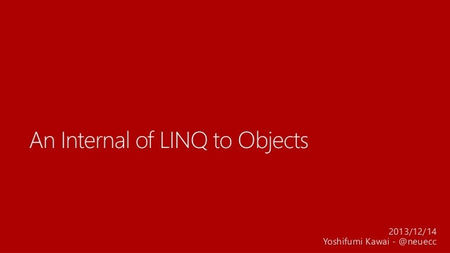 An Internal of LINQ to Objects  2013/12/14 Yoshifumi Kawai - @neuecc