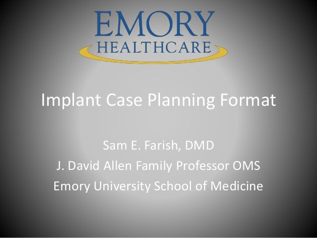 Implant Case Planning Format Sam E. Farish, DMD J. David Allen Family Professor OMS Emory University School of Medicine