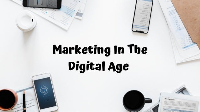 Marketing In The Digital Age Marketing In The Digital Age Marketing In The Digital Age