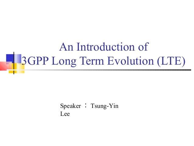 An Introduction of  3GPP Long Term Evolution (LTE)  Speaker:Tsung-Yin  Lee