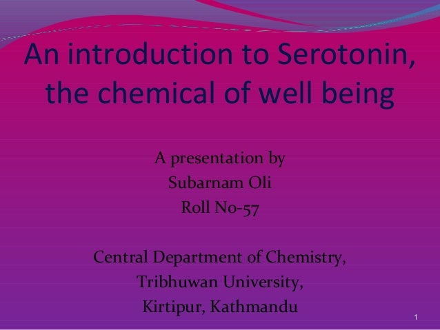 1 An introduction to Serotonin, the chemical of well being A presentation by Subarnam Oli Roll No-57 Central Department of...