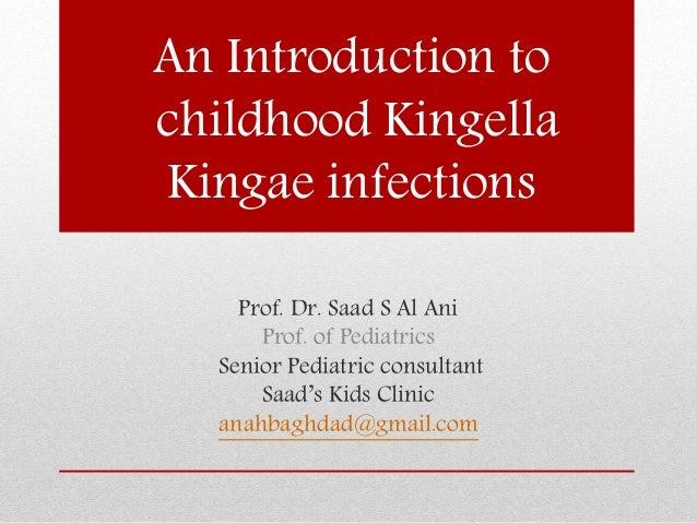An Introduction to childhood Kingella Kingae infections Prof. Dr. Saad S Al Ani Prof. of Pediatrics Senior Pediatric consu...