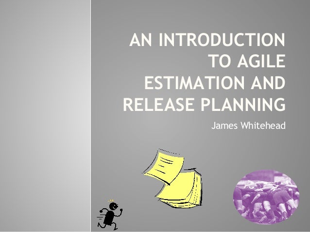 AN INTRODUCTION TO AGILE ESTIMATION AND RELEASE PLANNING James Whitehead