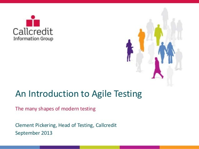An Introduction to Agile Testing The many shapes of modern testing Clement Pickering, Head of Testing, Callcredit Septembe...