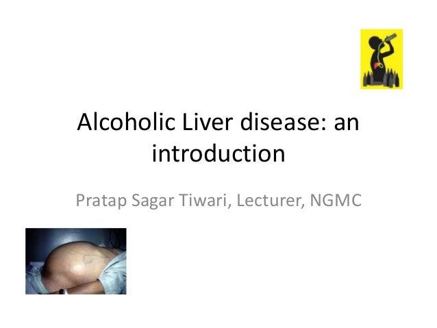 Alcoholic Liver disease: an introduction Pratap Sagar Tiwari, Lecturer, NGMC