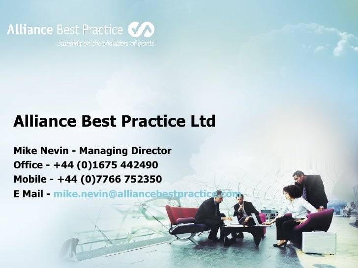 Alliance Best Practice Ltd Mike Nevin - Managing Director Office - +44 (0)1675 442490 Mobile - +44 (0)7766 752350 E Mail -...