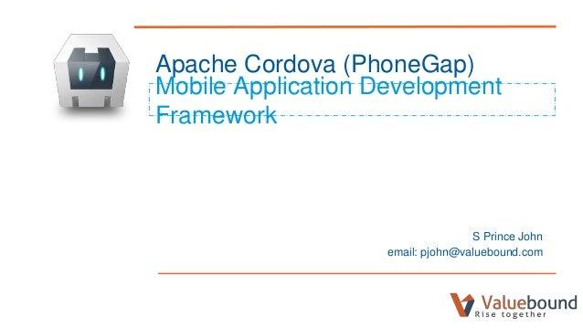 Apache Cordova (PhoneGap) Mobile Application Development Framework S Prince John email: pjohn@valuebound.com