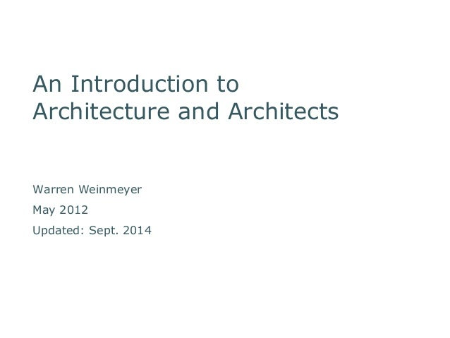 An Introduction to  Architecture and Architects  Warren Weinmeyer  May 2012  Updated: Sept. 2014