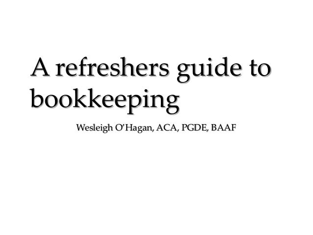 A refreshers guide to bookkeeping Wesleigh O'Hagan, ACA, PGDE, BAAF