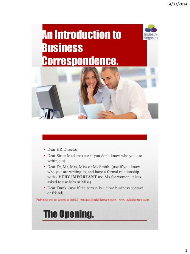 14/03/2014 1 An Introduction to Business Correspondence. The Opening. • Dear HR Director, • Dear Sir or Madam: (use if you...