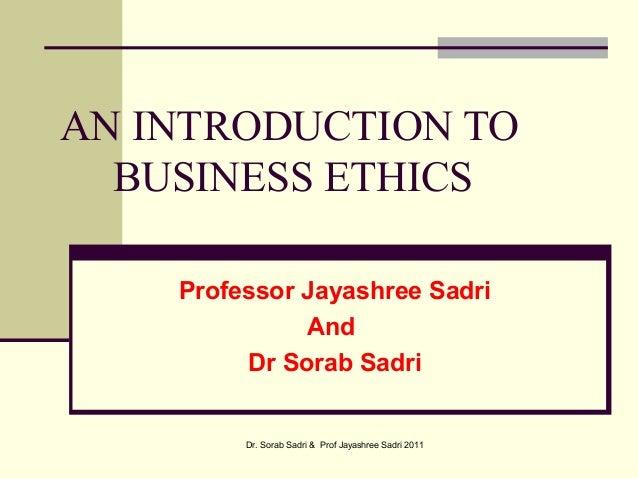 AN INTRODUCTION TOBUSINESS ETHICSProfessor Jayashree SadriAndDr Sorab SadriDr. Sorab Sadri & Prof Jayashree Sadri 2011