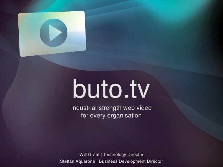 buto.tv Industrial-strength web video for  every  organisation Will Grant | Technology Director Steffan Aquarone | Busines...