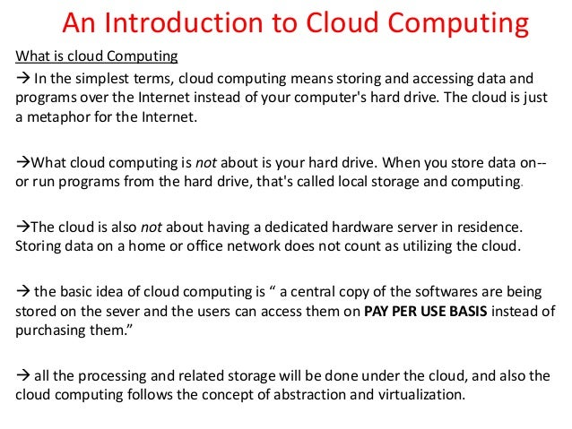 An Introduction to Cloud Computing What is cloud Computing  In the simplest terms, cloud computing means storing and acce...