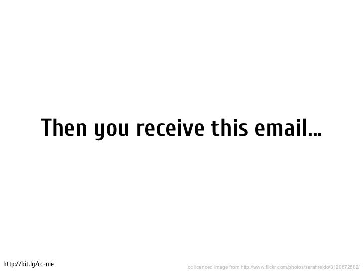 Then you receive this email...http://bit.ly/cc-nie         cc licenced image from http://www.flickr.com/photos/sarahreido/...