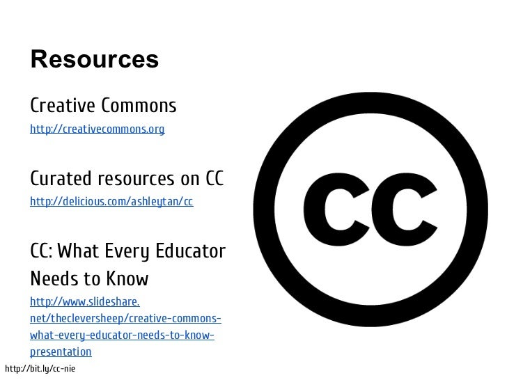 Resources       Creative Commons       http://creativecommons.org       Curated resources on CC       http://delicious.com...